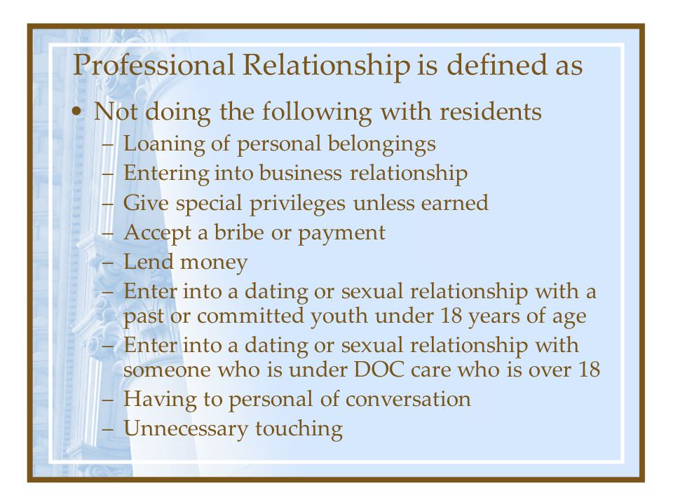 Professional Relationship is defined as Not doing the following with residents –Loaning of personal belongings –Entering into business relationship –Give special privileges unless earned –Accept a bribe or payment –Lend money –Enter into a dating or sexual relationship with a past or committed youth under 18 years of age –Enter into a dating or sexual relationship with someone who is under DOC care who is over 18 –Having to personal of conversation –Unnecessary touching