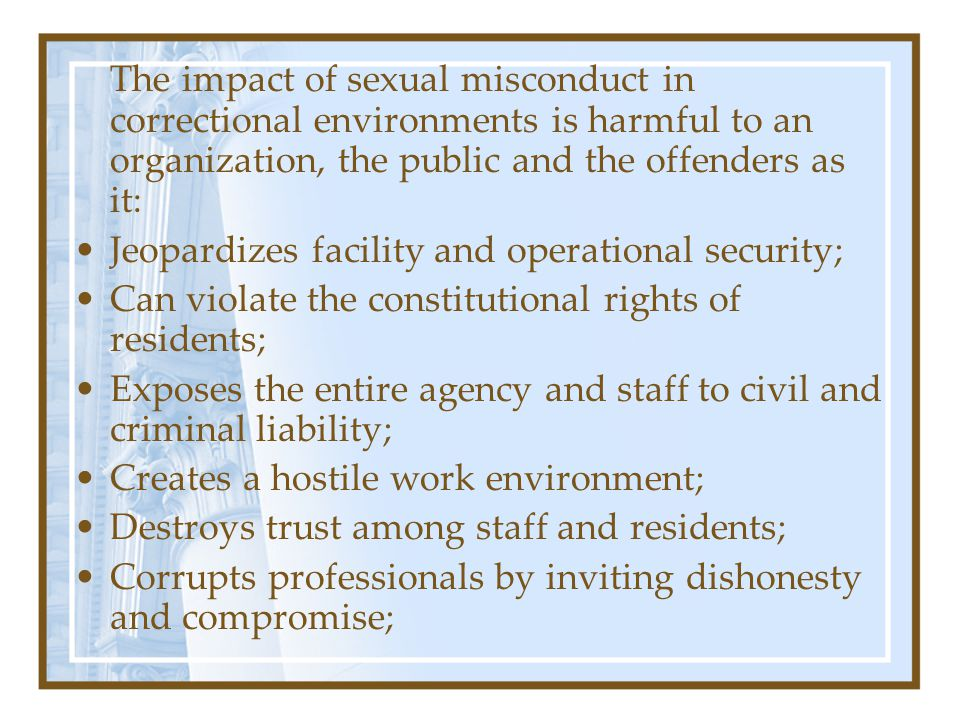 The impact of sexual misconduct in correctional environments is harmful to an organization, the public and the offenders as it: Jeopardizes facility and operational security; Can violate the constitutional rights of residents; Exposes the entire agency and staff to civil and criminal liability; Creates a hostile work environment; Destroys trust among staff and residents; Corrupts professionals by inviting dishonesty and compromise;