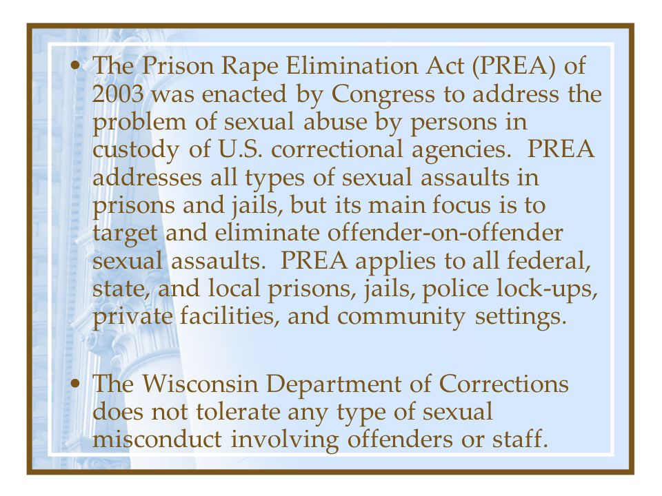 The Prison Rape Elimination Act (PREA) of 2003 was enacted by Congress to address the problem of sexual abuse by persons in custody of U.S.