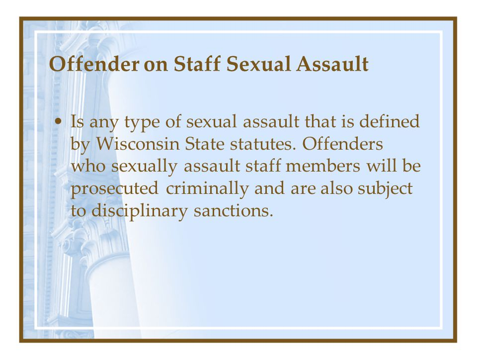 Offender on Staff Sexual Assault Is any type of sexual assault that is defined by Wisconsin State statutes.
