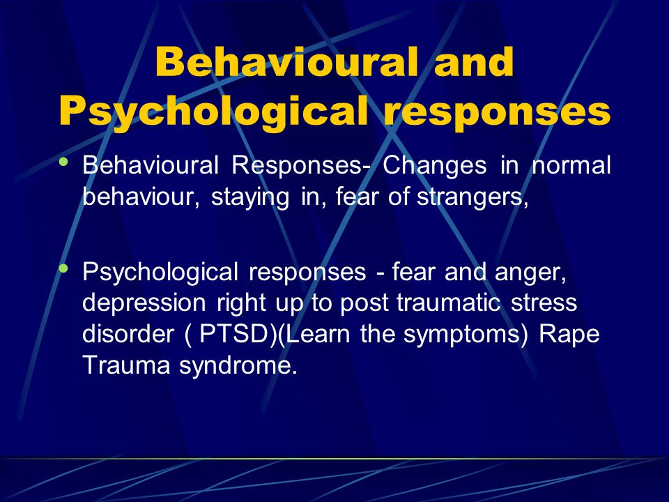 Behavioural and Psychological responses Behavioural Responses- Changes in normal behaviour, staying in, fear of strangers, Psychological responses - f