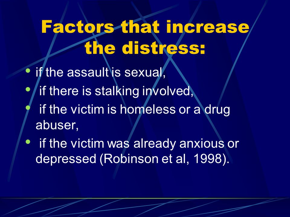 Factors that increase the distress: if the assault is sexual, if there is stalking involved, if the victim is homeless or a drug abuser, if the victim
