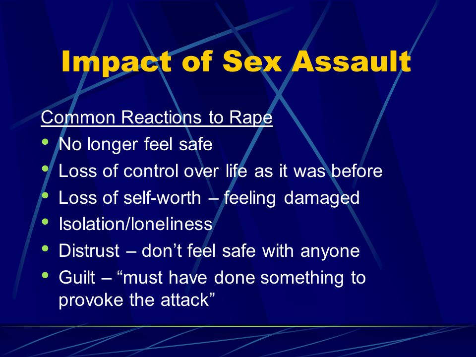 Impact of Sex Assault Failure – let down self, family, and friends Shame/humiliation – feeling unclean Anger/outrage – at the rapist, advocate, unsympathetic people, and/or God Fear – of being attacked again, of the stigma as a rape victim, of own anger and thoughts of retaliation Embarrassment – over physical details of the rape, over admitting they were raped