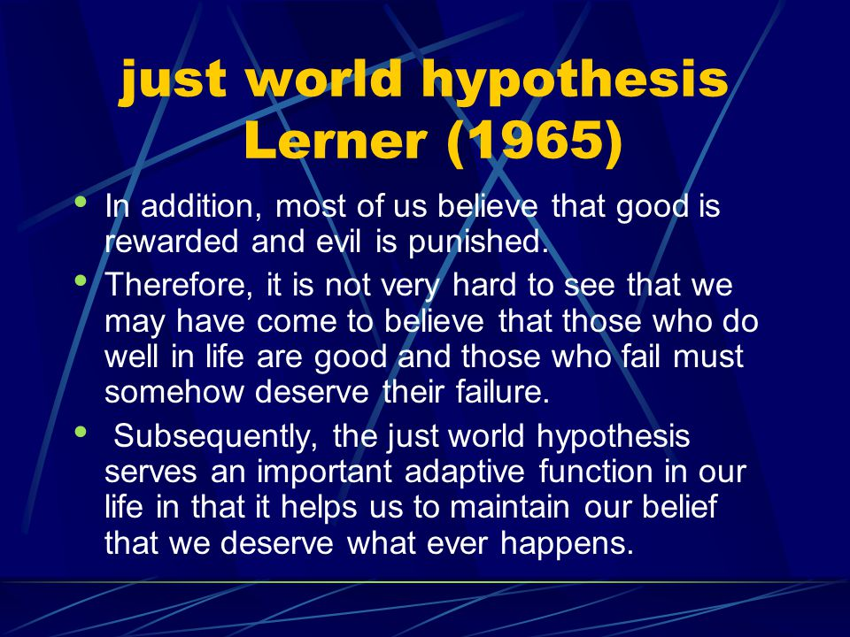 just world hypothesis Lerner (1965) In addition, most of us believe that good is rewarded and evil is punished. Therefore, it is not very hard to see
