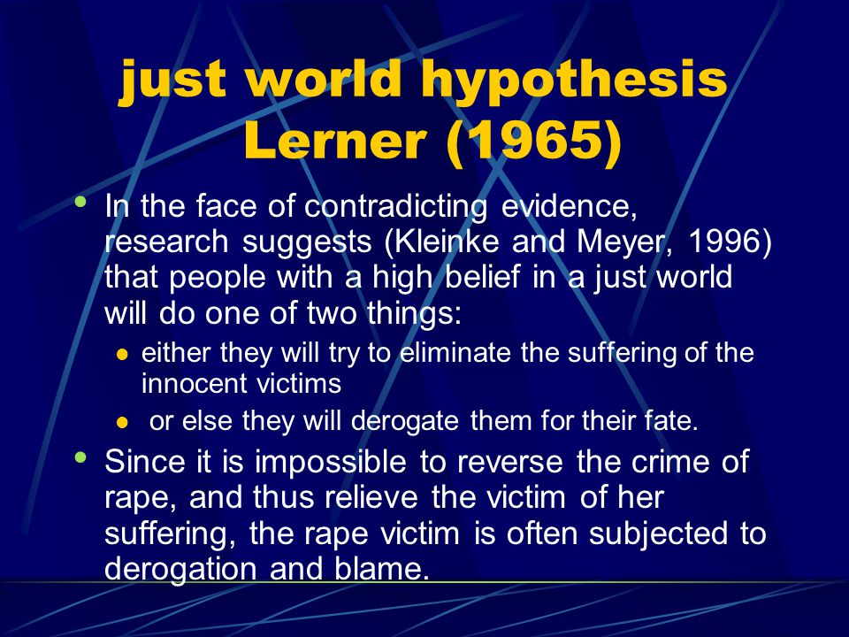 just world hypothesis Lerner (1965) In the face of contradicting evidence, research suggests (Kleinke and Meyer, 1996) that people with a high belief