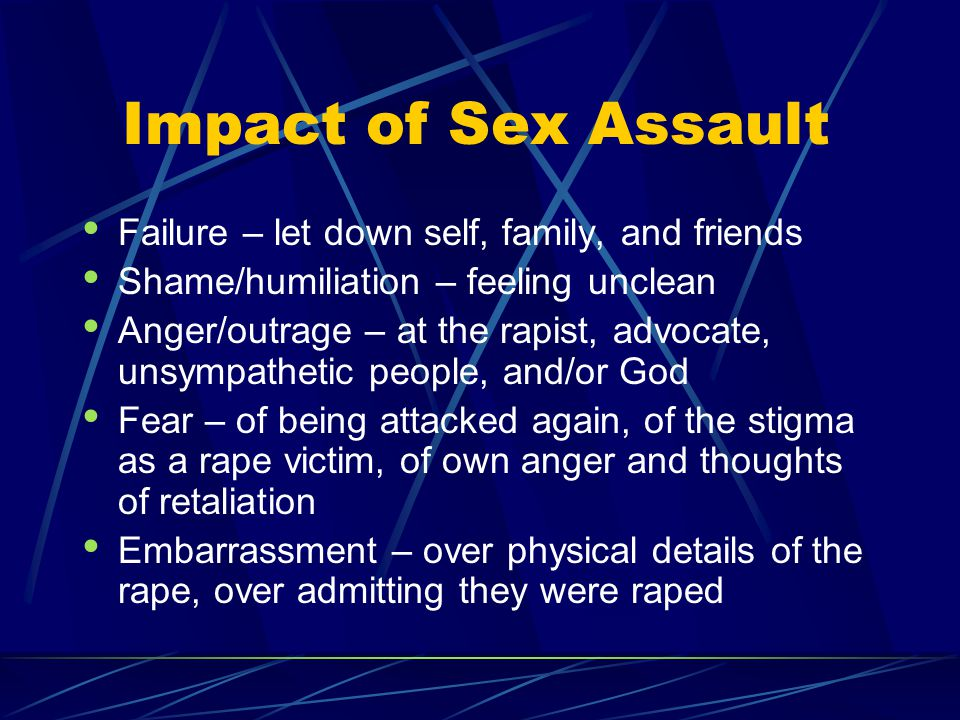 Impact of Sex Assault Failure – let down self, family, and friends Shame/humiliation – feeling unclean Anger/outrage – at the rapist, advocate, unsymp