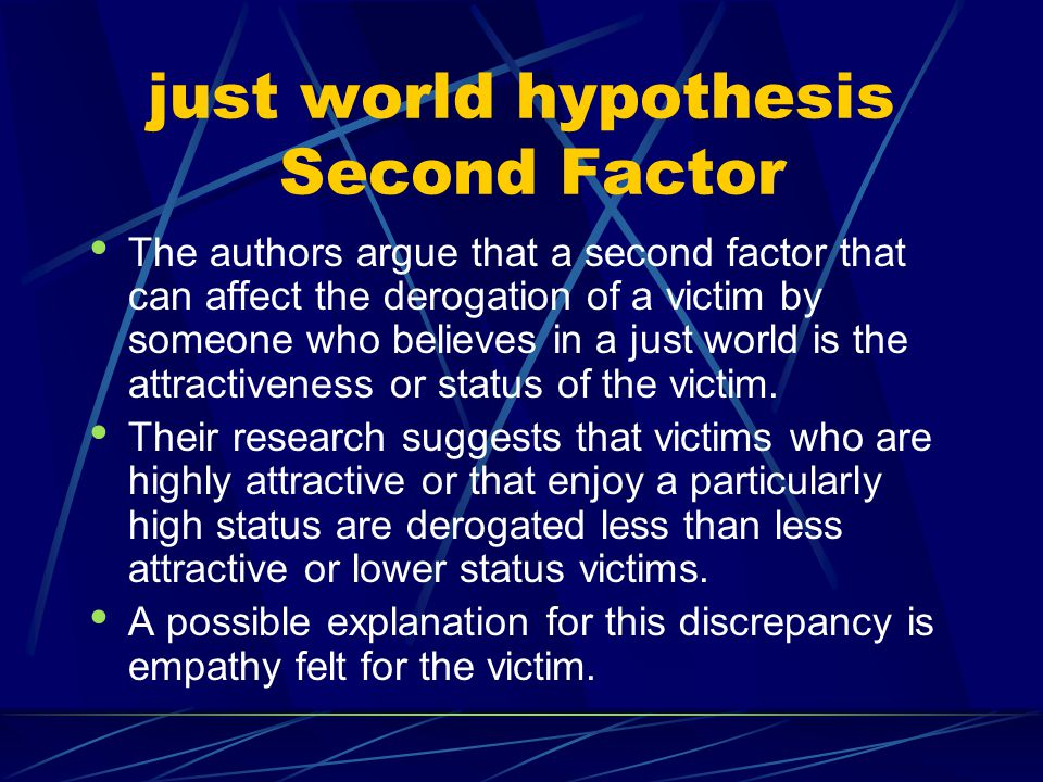 just world hypothesis Second Factor The authors argue that a second factor that can affect the derogation of a victim by someone who believes in a jus