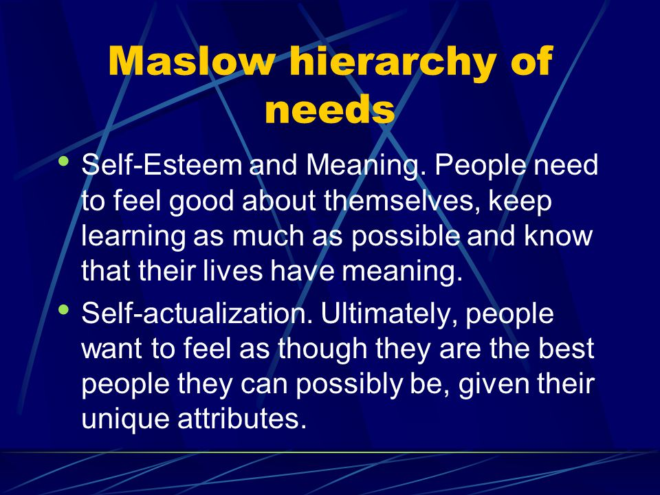 Maslow hierarchy of needs Self-Esteem and Meaning. People need to feel good about themselves, keep learning as much as possible and know that their li