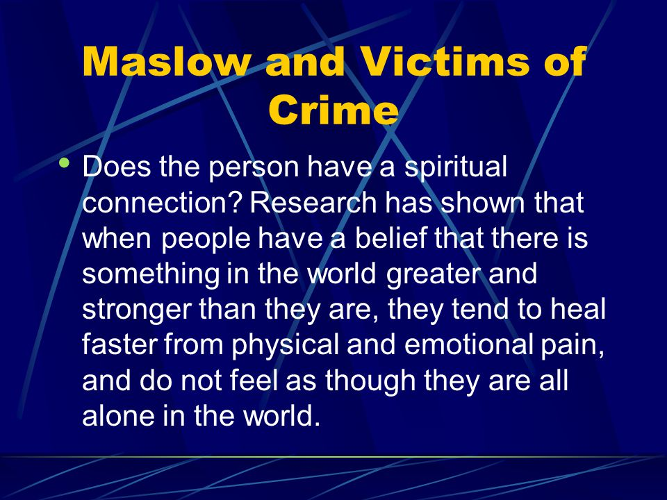 Maslow and Victims of Crime Does the person have a spiritual connection? Research has shown that when people have a belief that there is something in