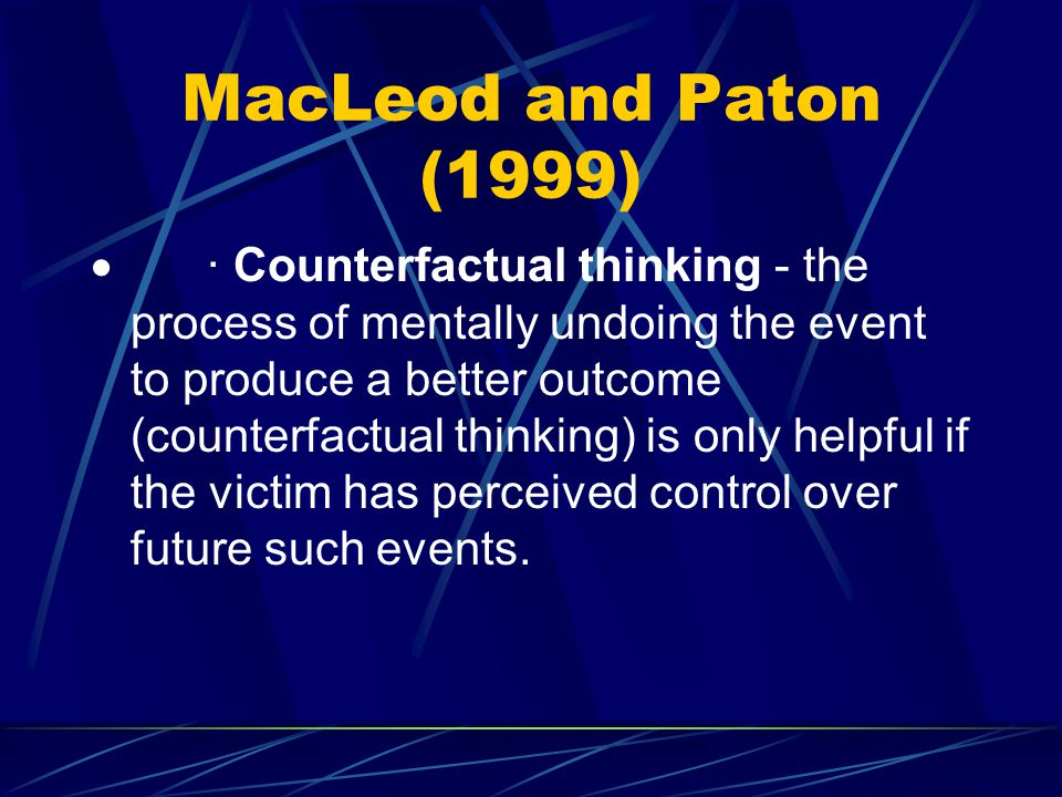 MacLeod and Paton (1999)  · Counterfactual thinking - the process of mentally undoing the event to produce a better outcome (counterfactual thinking)
