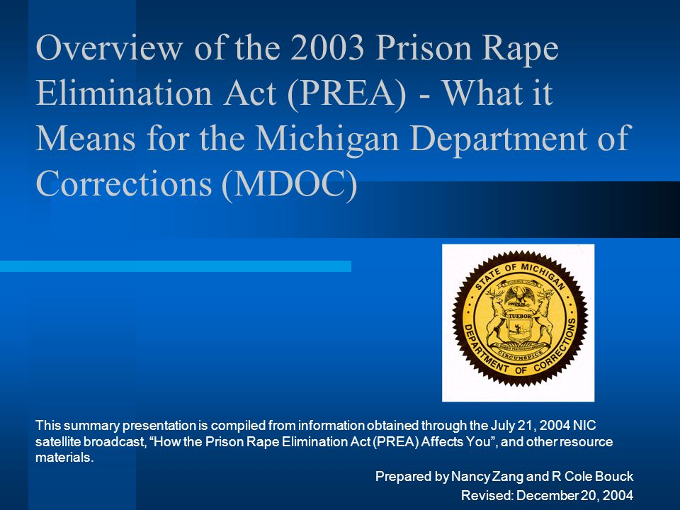 Overview of the 2003 Prison Rape Elimination Act (PREA) - What it Means for the Michigan Department of Corrections (MDOC) This summary presentation is compiled from information obtained through the July 21, 2004 NIC satellite broadcast, How the Prison Rape Elimination Act (PREA) Affects You , and other resource materials.