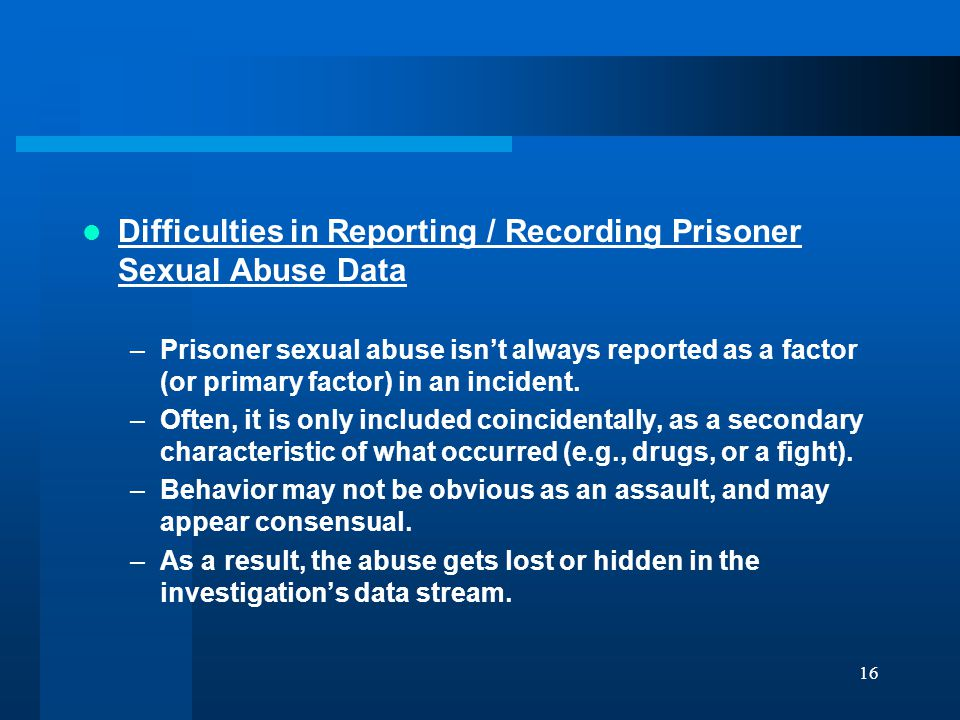 16 Difficulties in Reporting / Recording Prisoner Sexual Abuse Data –Prisoner sexual abuse isn't always reported as a factor (or primary factor) in an incident.