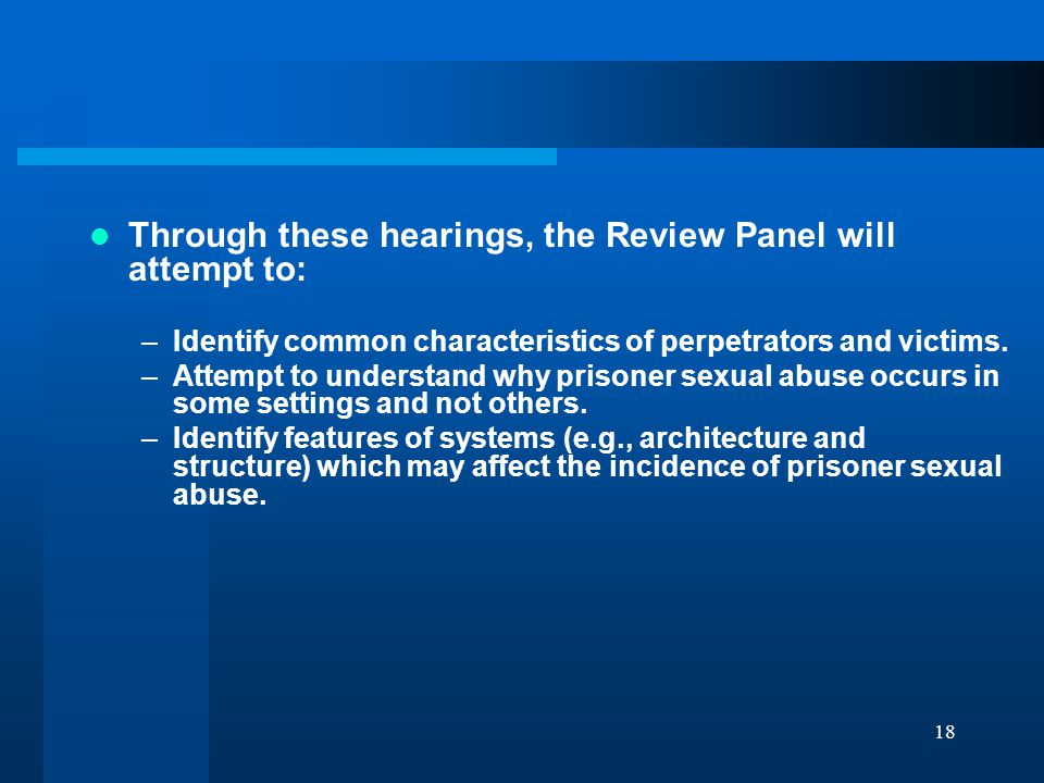18 Through these hearings, the Review Panel will attempt to: –Identify common characteristics of perpetrators and victims.