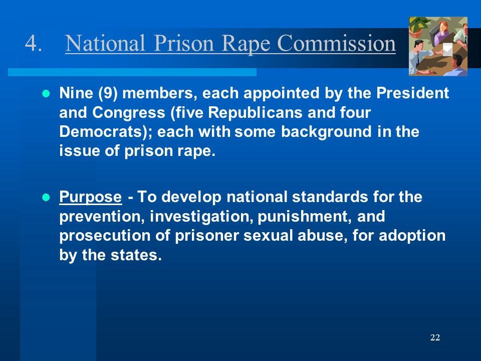 22 4.National Prison Rape Commission Nine (9) members, each appointed by the President and Congress (five Republicans and four Democrats); each with some background in the issue of prison rape.