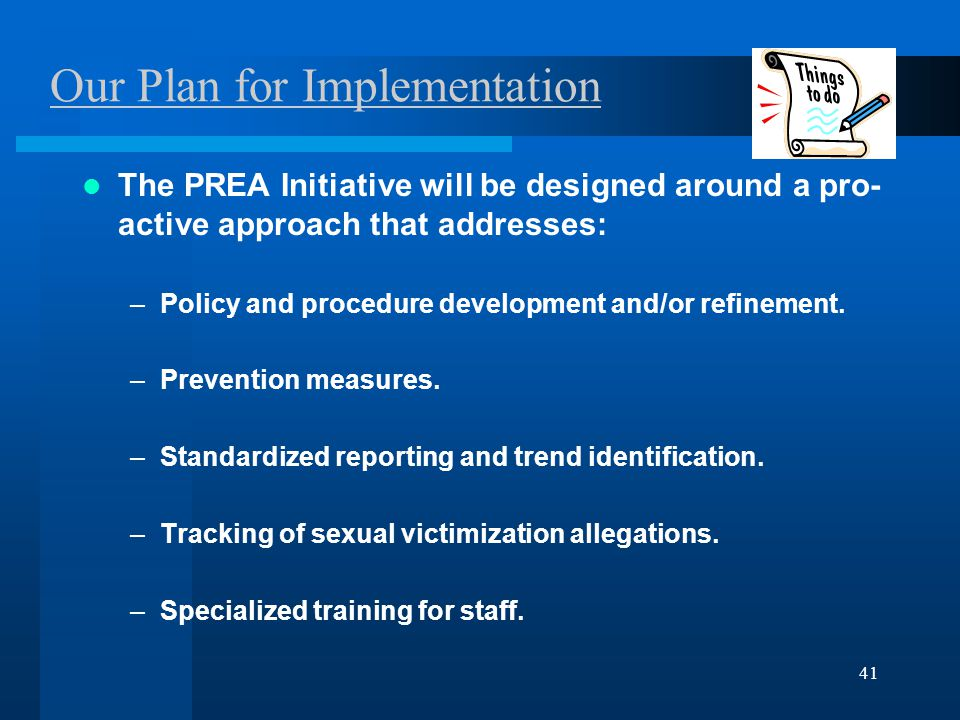 41 Our Plan for Implementation The PREA Initiative will be designed around a pro- active approach that addresses: –Policy and procedure development and/or refinement.