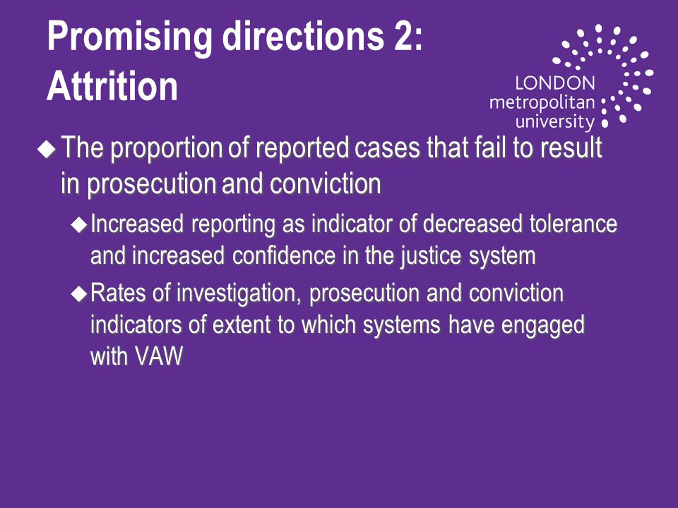 Promising directions 2: Attrition u The proportion of reported cases that fail to result in prosecution and conviction u Increased reporting as indicator of decreased tolerance and increased confidence in the justice system u Rates of investigation, prosecution and conviction indicators of extent to which systems have engaged with VAW