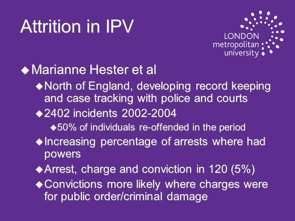 Attrition in IPV u Marianne Hester et al u North of England, developing record keeping and case tracking with police and courts u 2402 incidents 2002-2004 u 50% of individuals re-offended in the period u Increasing percentage of arrests where had powers u Arrest, charge and conviction in 120 (5%) u Convictions more likely where charges were for public order/criminal damage