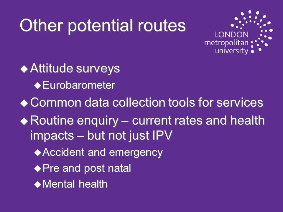Other potential routes u Attitude surveys u Eurobarometer u Common data collection tools for services u Routine enquiry – current rates and health impacts – but not just IPV u Accident and emergency u Pre and post natal u Mental health