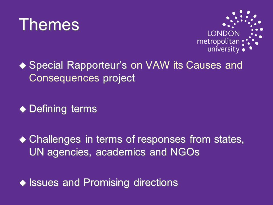 Themes u Special Rapporteur's project u Special Rapporteur's on VAW its Causes and Consequences project u Defining terms u Challenges in terms of responses from states, UN agencies, academics and NGOs u Issues and Promising directions