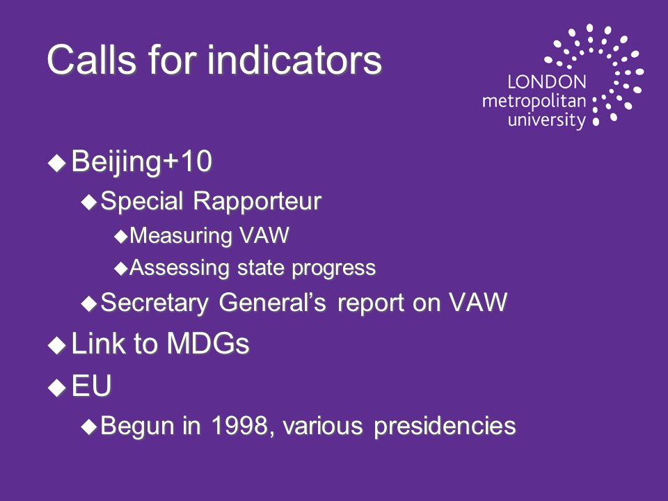 Calls for indicators u Beijing+10 u Special Rapporteur u Measuring VAW u Assessing state progress u Secretary General's report on VAW u Link to MDGs u EU u Begun in 1998, various presidencies