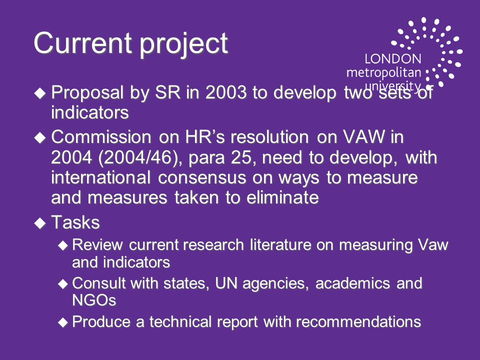 Current project u Proposal by SR in 2003 to develop two sets of indicators u Commission on HR's resolution on VAW in 2004 (2004/46), para 25, need to develop, with international consensus on ways to measure and measures taken to eliminate u Tasks u Review current research literature on measuring Vaw and indicators u Consult with states, UN agencies, academics and NGOs u Produce a technical report with recommendations