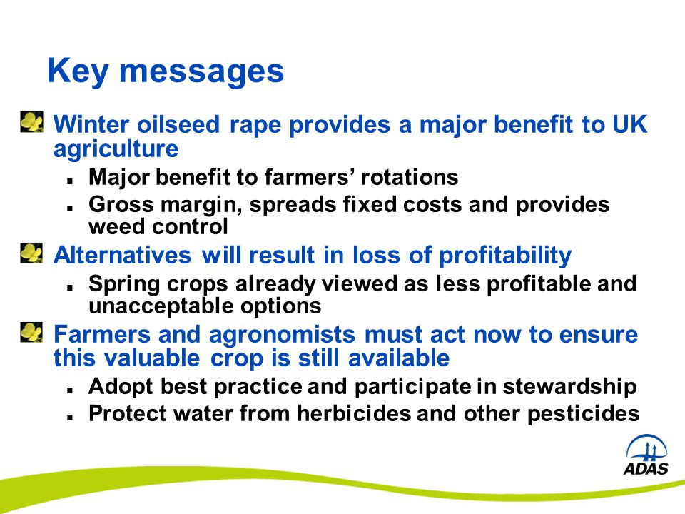 Key messages Winter oilseed rape provides a major benefit to UK agriculture Major benefit to farmers' rotations Gross margin, spreads fixed costs and provides weed control Alternatives will result in loss of profitability Spring crops already viewed as less profitable and unacceptable options Farmers and agronomists must act now to ensure this valuable crop is still available Adopt best practice and participate in stewardship Protect water from herbicides and other pesticides