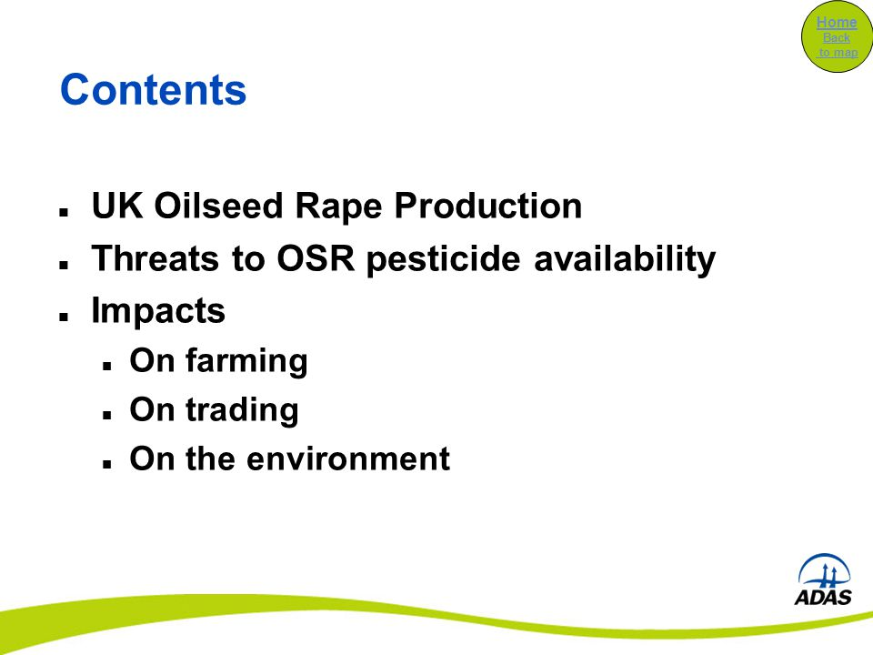 Contents UK Oilseed Rape Production Threats to OSR pesticide availability Impacts On farming On trading On the environment Home Back to map