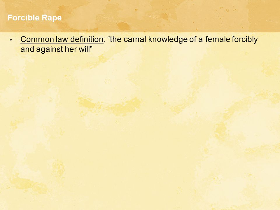 """Forcible Rape Common law definition: """"the carnal knowledge of a female forcibly and against her will"""""""