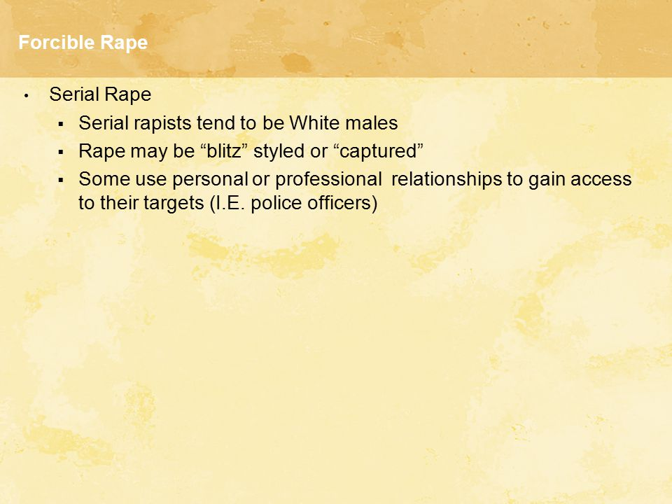 """Forcible Rape Serial Rape  Serial rapists tend to be White males  Rape may be """"blitz"""" styled or """"captured""""  Some use personal or professional relat"""