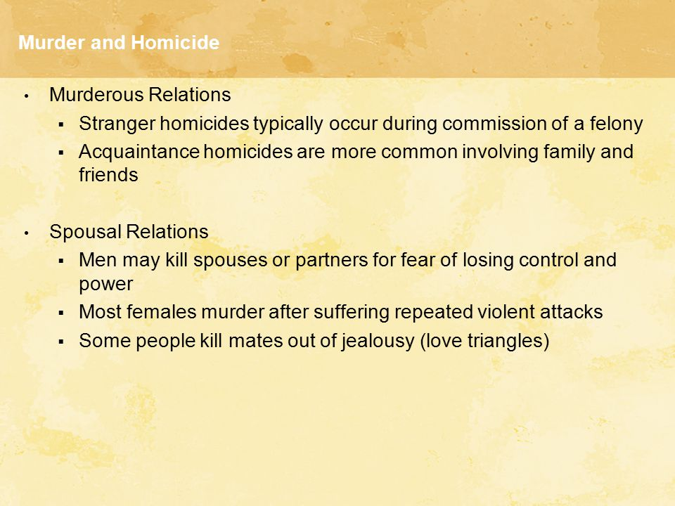 Murder and Homicide Murderous Relations  Stranger homicides typically occur during commission of a felony  Acquaintance homicides are more common in