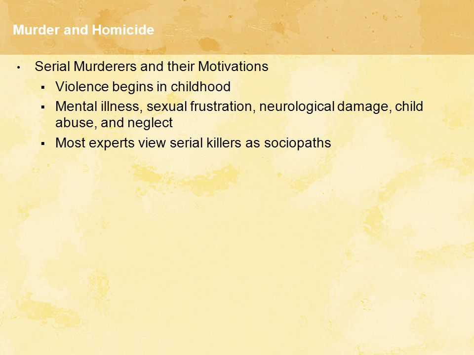 Murder and Homicide Serial Murderers and their Motivations  Violence begins in childhood  Mental illness, sexual frustration, neurological damage, c