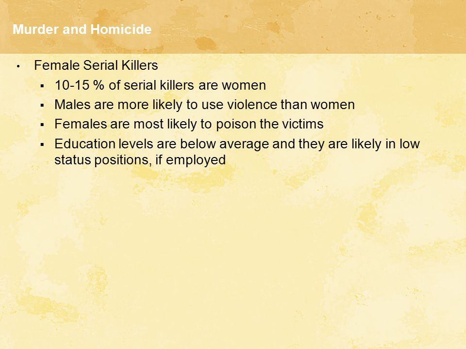 Murder and Homicide Female Serial Killers  10-15 % of serial killers are women  Males are more likely to use violence than women  Females are most