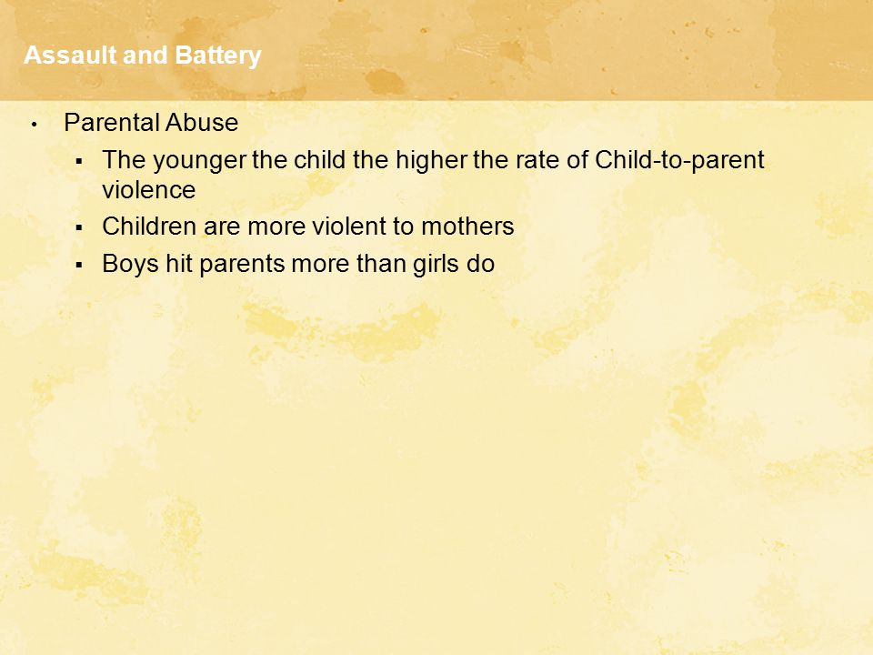 Assault and Battery Parental Abuse  The younger the child the higher the rate of Child-to-parent violence  Children are more violent to mothers  Bo