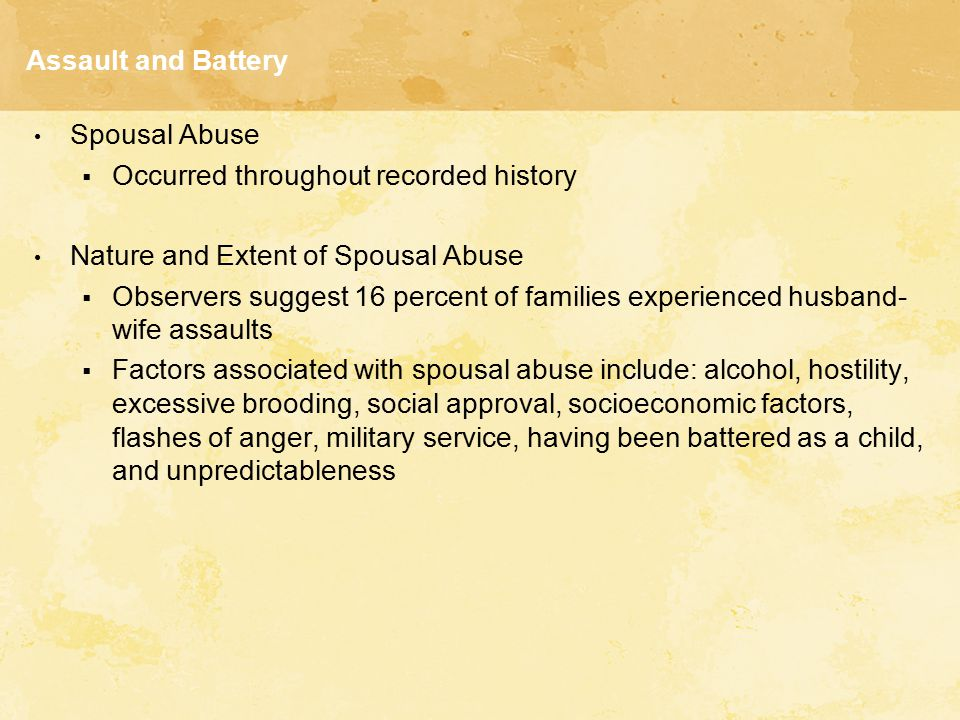 Assault and Battery Spousal Abuse  Occurred throughout recorded history Nature and Extent of Spousal Abuse  Observers suggest 16 percent of families