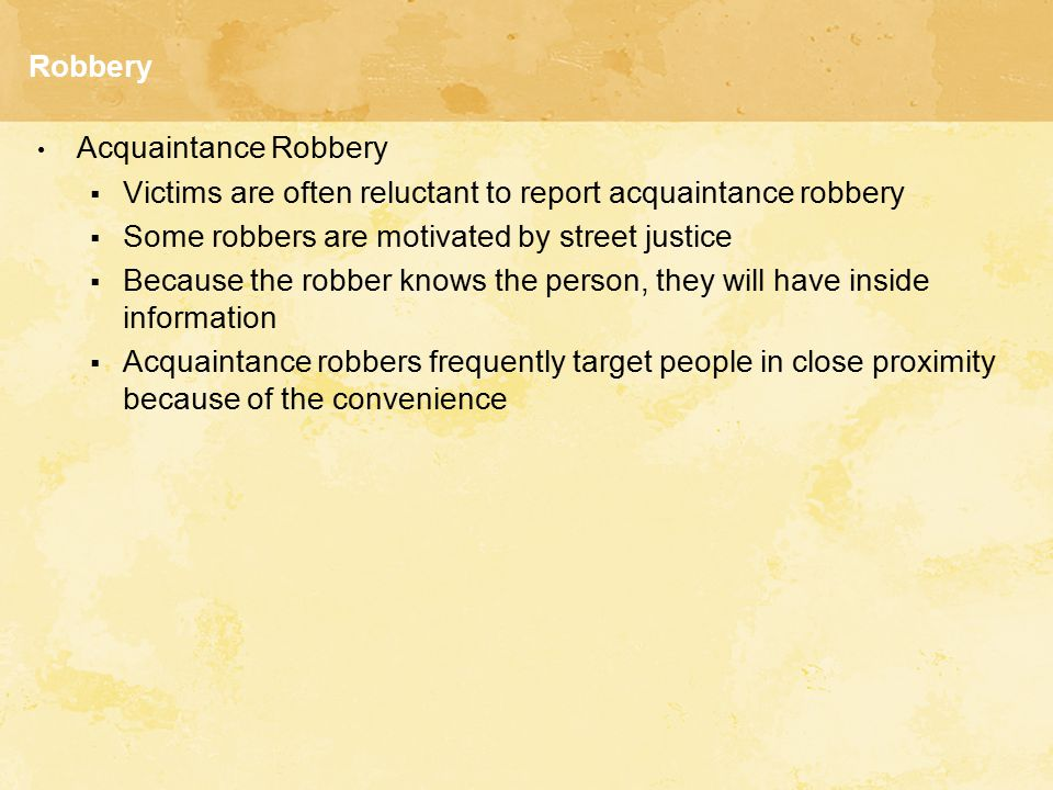 Robbery Acquaintance Robbery  Victims are often reluctant to report acquaintance robbery  Some robbers are motivated by street justice  Because the