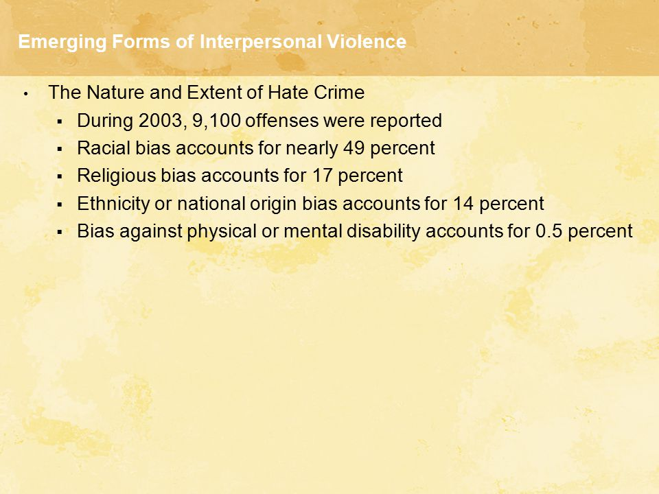 Emerging Forms of Interpersonal Violence The Nature and Extent of Hate Crime  During 2003, 9,100 offenses were reported  Racial bias accounts for ne