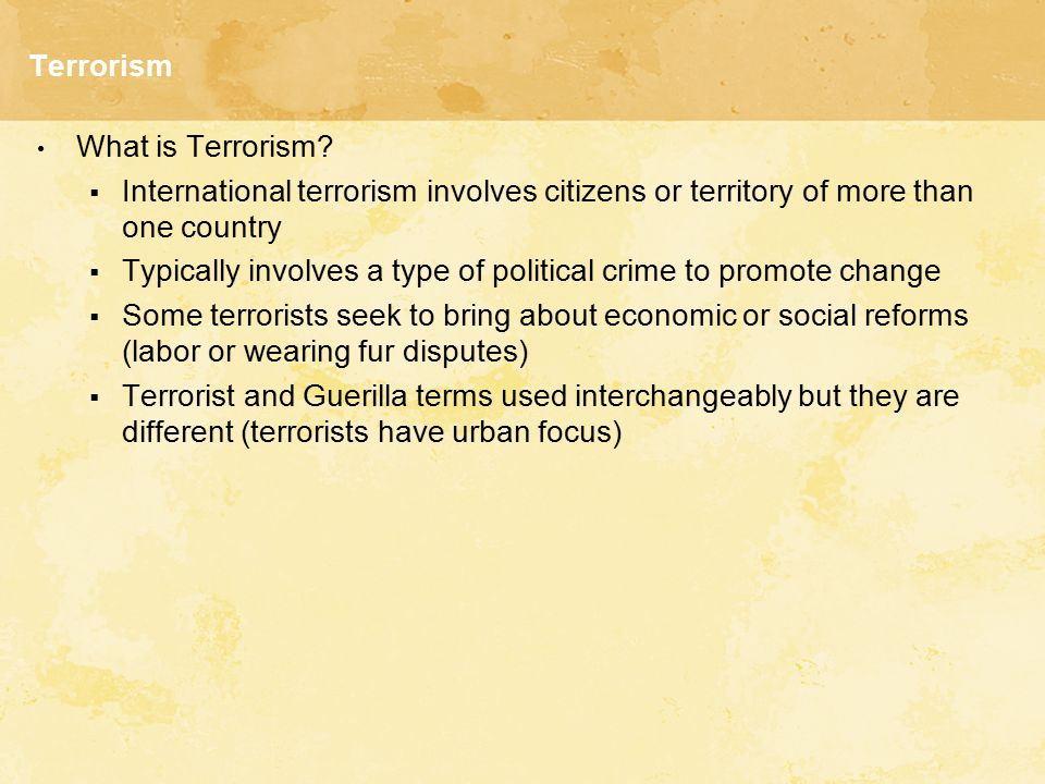 Terrorism What is Terrorism?  International terrorism involves citizens or territory of more than one country  Typically involves a type of politica