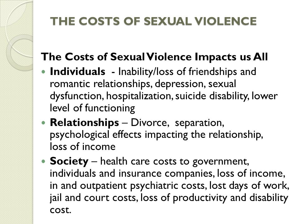 THE COSTS OF SEXUAL VIOLENCE The Costs of Sexual Violence Impacts us All Individuals - Inability/loss of friendships and romantic relationships, depression, sexual dysfunction, hospitalization, suicide disability, lower level of functioning Relationships – Divorce, separation, psychological effects impacting the relationship, loss of income Society – health care costs to government, individuals and insurance companies, loss of income, in and outpatient psychiatric costs, lost days of work, jail and court costs, loss of productivity and disability cost.