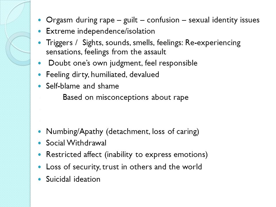 Orgasm during rape – guilt – confusion – sexual identity issues Extreme independence/isolation Triggers / Sights, sounds, smells, feelings: Re-experiencing sensations, feelings from the assault Doubt one's own judgment, feel responsible Feeling dirty, humiliated, devalued Self-blame and shame ◦ Based on misconceptions about rape ◦ Numbing/Apathy (detachment, loss of caring) Social Withdrawal Restricted affect (inability to express emotions) Loss of security, trust in others and the world Suicidal ideation