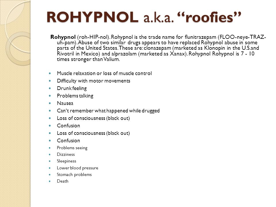"""ROHYPNOL a.k.a. """"roofies"""" Rohypnol (roh-HIP-nol). Rohypnol is the trade name for flunitrazepam (FLOO-neye-TRAZ- uh-pam). Abuse of two similar drugs ap"""