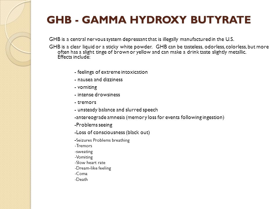 GHB - GAMMA HYDROXY BUTYRATE GHB is a central nervous system depressant that is illegally manufactured in the U.S.
