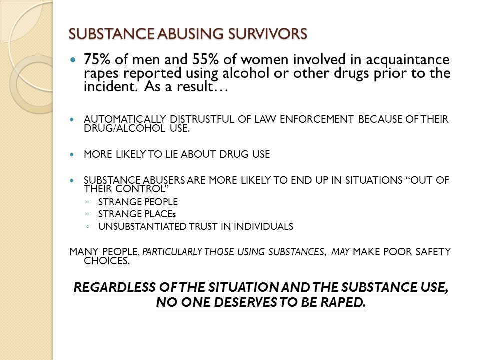 SUBSTANCE ABUSING SURVIVORS 75% of men and 55% of women involved in acquaintance rapes reported using alcohol or other drugs prior to the incident.