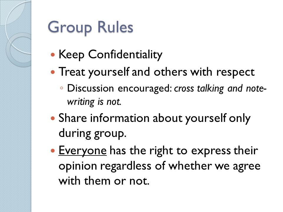 Group Rules Keep Confidentiality Treat yourself and others with respect ◦ Discussion encouraged: cross talking and note- writing is not.