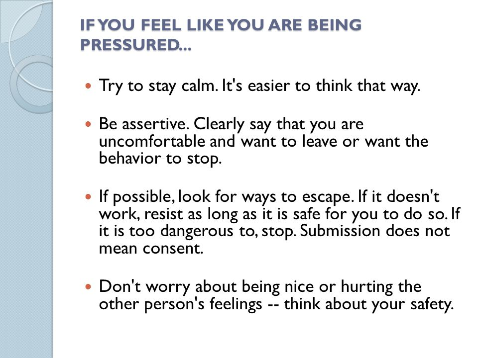 IF YOU FEEL LIKE YOU ARE BEING PRESSURED... Try to stay calm.