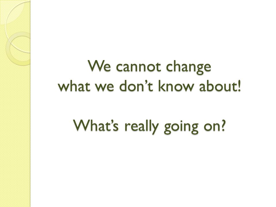 We cannot change what we don't know about! What's really going on