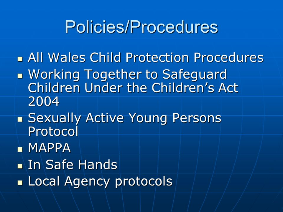 Policies/Procedures All Wales Child Protection Procedures All Wales Child Protection Procedures Working Together to Safeguard Children Under the Children's Act 2004 Working Together to Safeguard Children Under the Children's Act 2004 Sexually Active Young Persons Protocol Sexually Active Young Persons Protocol MAPPA MAPPA In Safe Hands In Safe Hands Local Agency protocols Local Agency protocols
