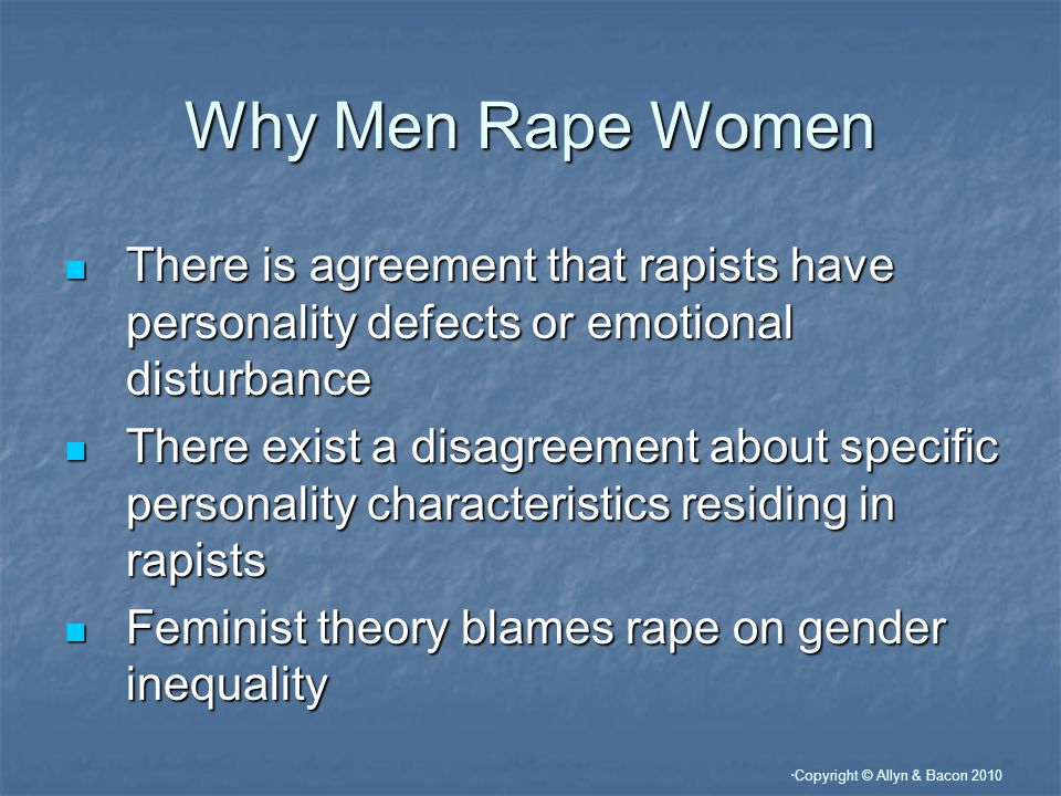 """ Copyright © Allyn & Bacon 2010 Why Men Rape Women There is agreement that rapists have personality defects or emotional disturbance There is agreeme"