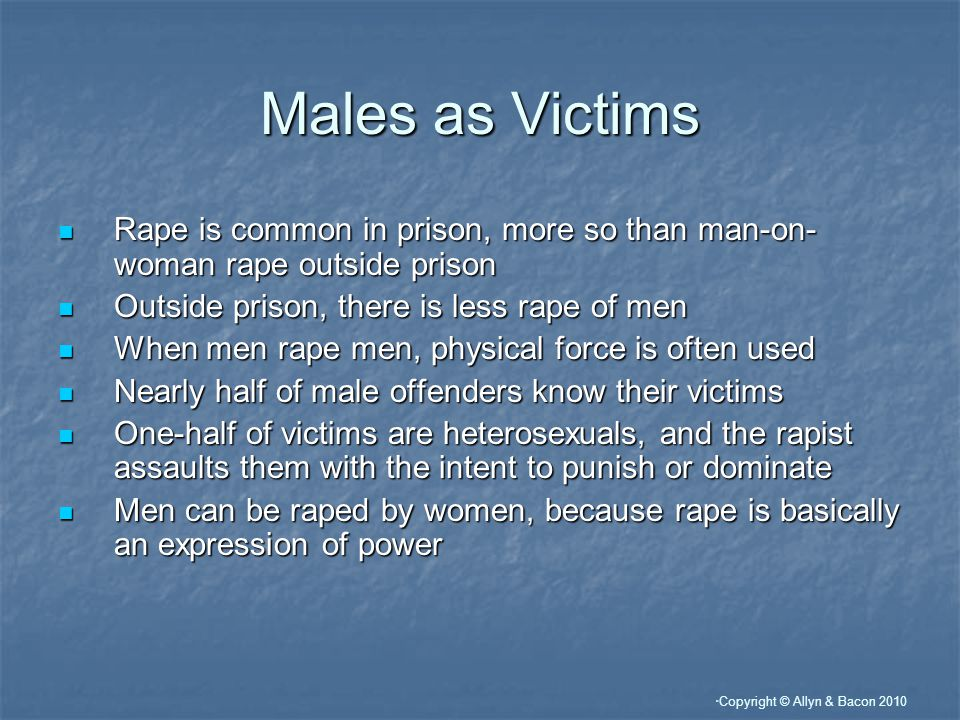 """ Copyright © Allyn & Bacon 2010 Males as Victims Rape is common in prison, more so than man-on- woman rape outside prison Rape is common in prison, m"