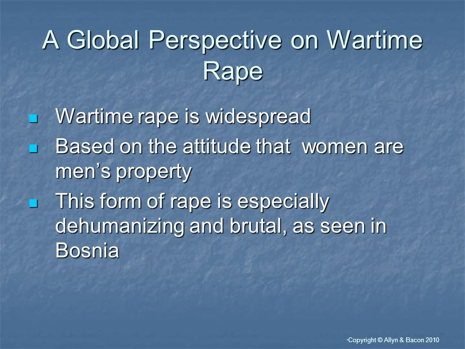 """ Copyright © Allyn & Bacon 2010 A Global Perspective on Wartime Rape Wartime rape is widespread Wartime rape is widespread Based on the attitude that"