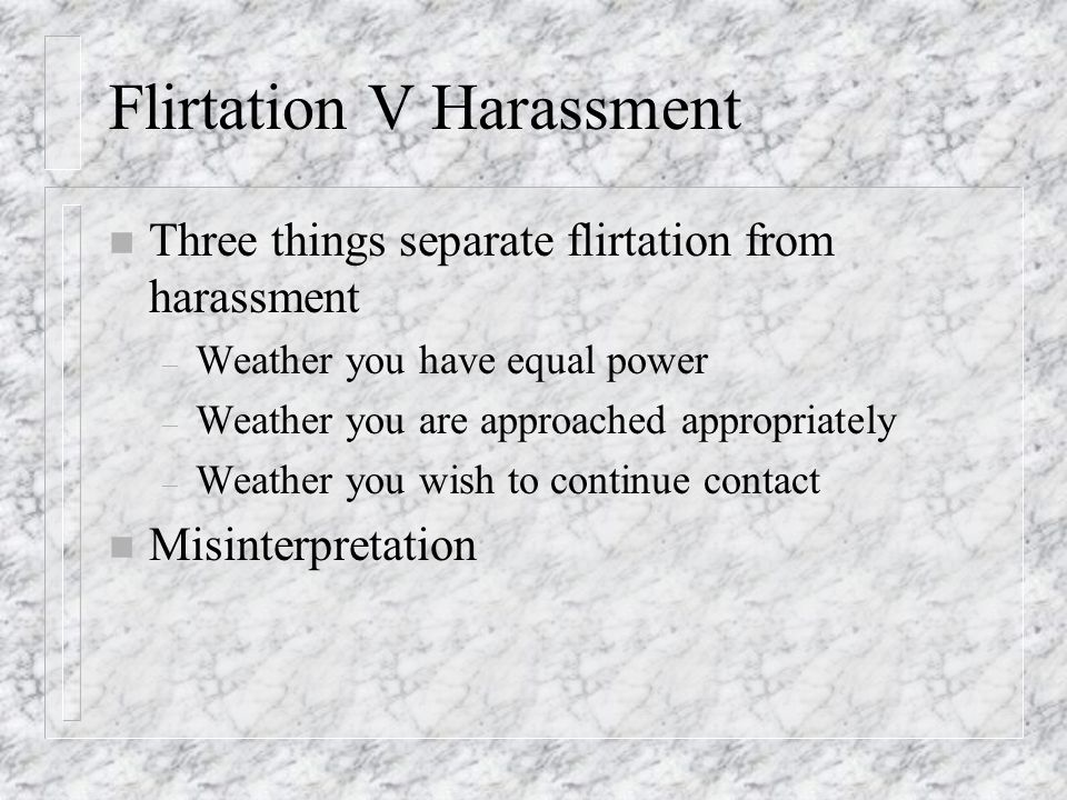 Flirtation V Harassment n Three things separate flirtation from harassment – Weather you have equal power – Weather you are approached appropriately –